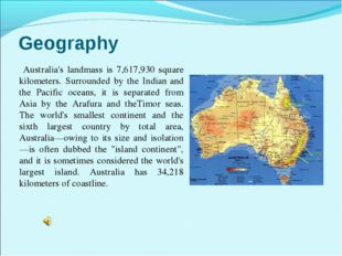 Geography Australia's landmass is 7,617,930 square kilometers. Surrounded by