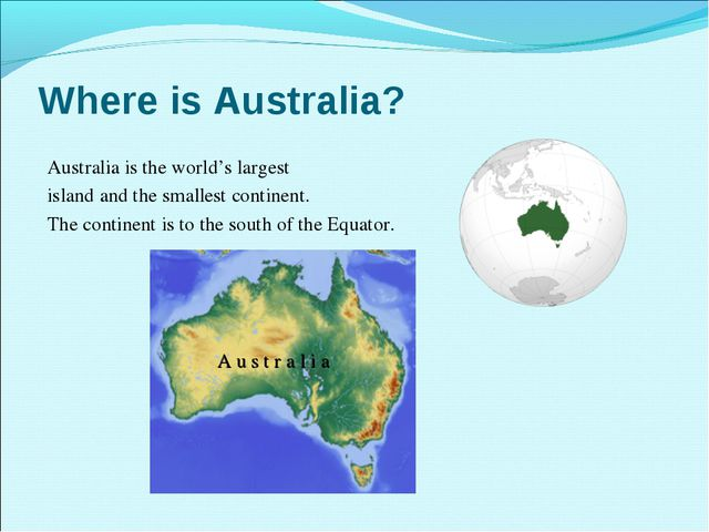 Where is Australia? Australia is the world's largest island and the smallest...