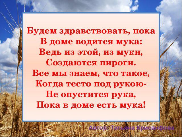 Будем здравствовать, пока В доме водится мука: Ведь из этой, из муки, Создают...