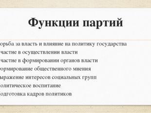 Функции партий Борьба за власть и влияние на политику государства Участие в о