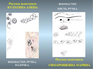 Рисунок выполнила КУЛАГИНА АЛЕНА Рисунок выполнила СИМАРОШКИНА МАРИНА ФЛОМАСТ