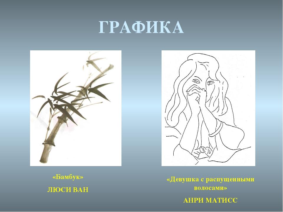 ГРАФИКА «Бамбук» ЛЮСИ ВАН «Девушка с распущенными волосами» АНРИ МАТИСС