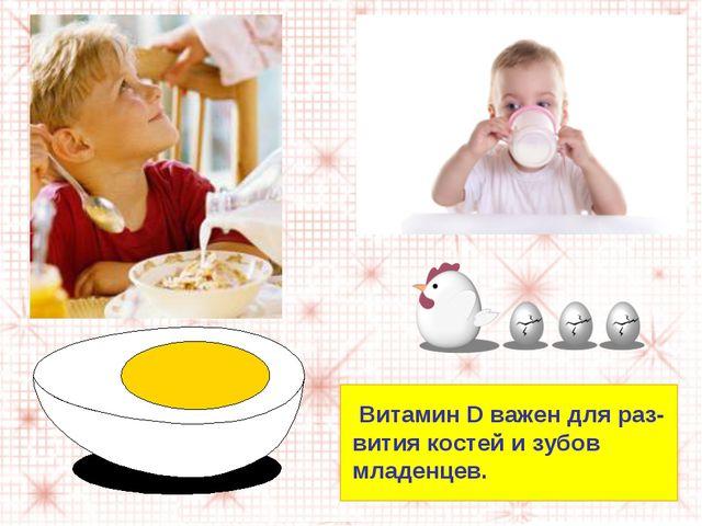 Витамин D важен для раз- вития костей и зубов младенцев.