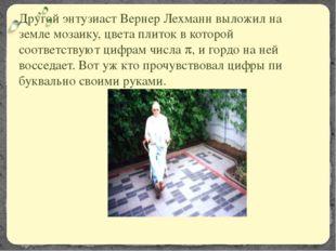 Другой энтузиаст Вернер Лехманн выложил на земле мозаику, цвета плиток в кото