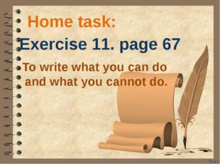 Home task: Exercise 11. page 67 To write what you can do and what you cannot
