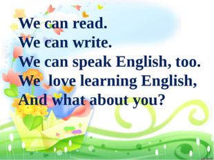 We can read. We can write. We can speak English, too. We love learning Englis