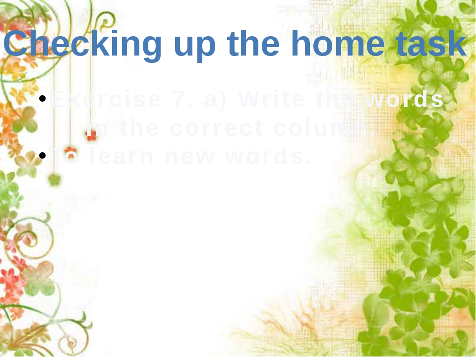 Checking up the home task Exercise 7. a) Write the words 		in the correct col...