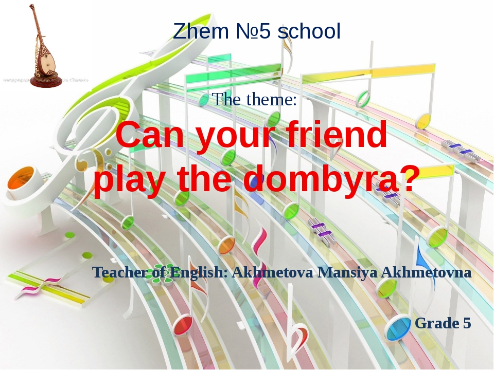 Can your friend play the dombyra? Zhem №5 school Teacher of English: Akhmetov...