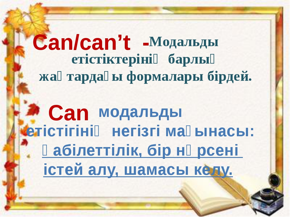 Модальды етістіктерінің барлық жақтардағы формалары бірдей. Can/can't - Can...