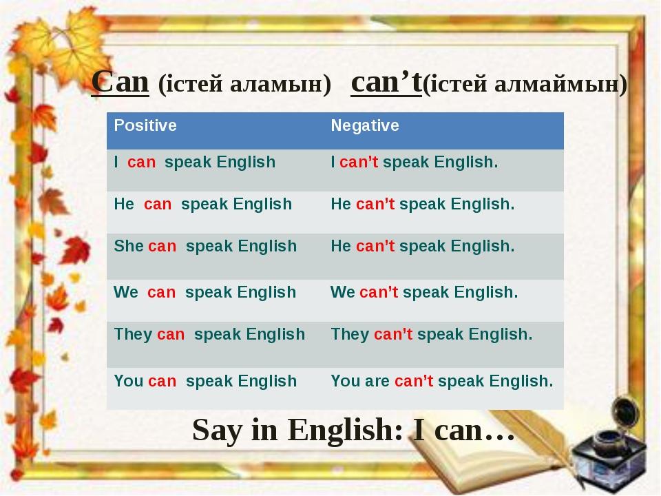 Can (істей аламын) can't(істей алмаймын) Say in English: I can… Positive Nega...