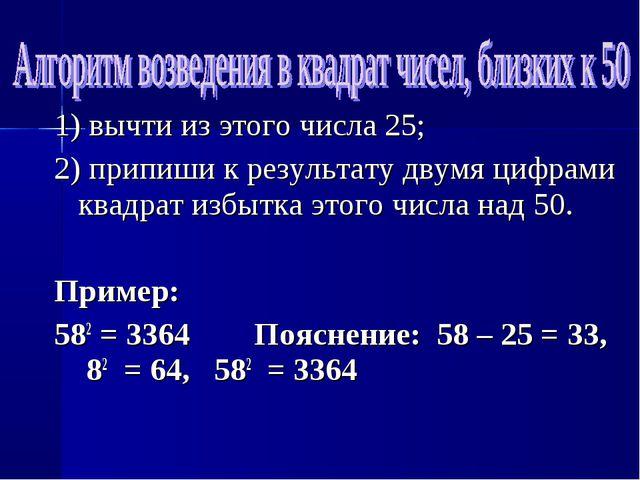 1) вычти из этого числа 25; 2) припиши к результату двумя цифрами квадрат изб...