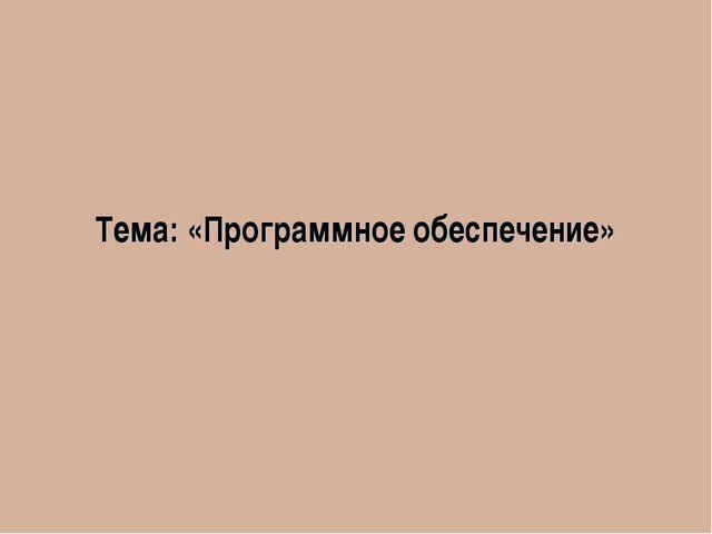 Тема: «Программное обеспечение»