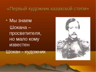 «Первый художник казахской степи» Мы знаем Шокана – просветителя, но мало ком