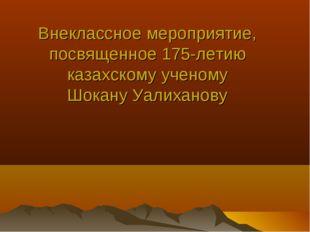 Внеклассное мероприятие, посвященное 175-летию казахскому ученому Шокану Уали