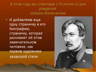 В этом году мы отмечаем 175-летие со дня рождения Шокана Валиханова И добавля