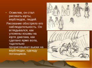 Осмелев, он стал рисовать юрты, верблюдов, людей. Рисование обостряло его наб