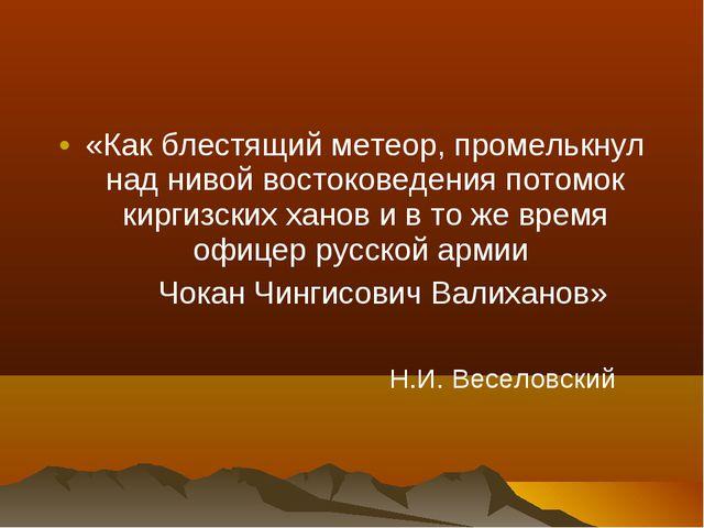 «Как блестящий метеор, промелькнул над нивой востоковедения потомок киргизски...