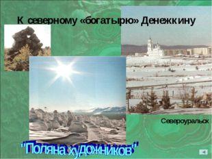 К северному «богатырю» Денежкину Североуральск