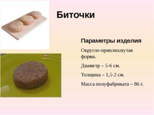 Биточки Параметры изделия Округло-приплюснутая форма. Диаметр – 5-6 см. Толщи