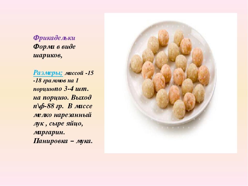 Фрикадельки Форма в виде шариков, Размеры; массой -15 -18 граммов на 1 порцию...