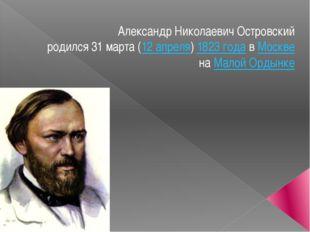 Александр Николаевич Островский родился31марта(12апреля)1823 годавМоск