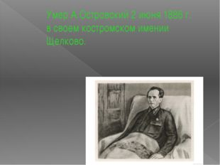Умер А.Островский 2 июня 1886 г. в своем костромском имении Щелково.