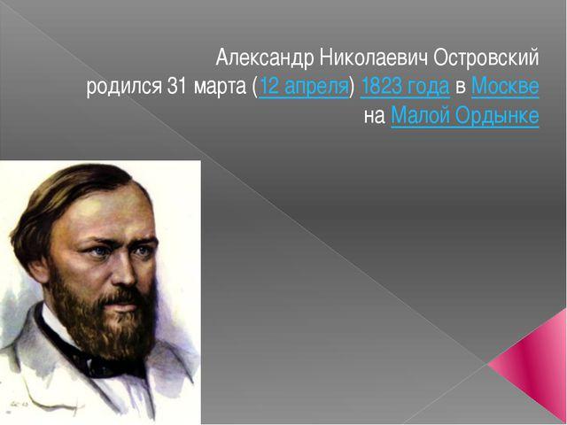 Александр Николаевич Островский родился31марта(12апреля)1823 годавМоск...