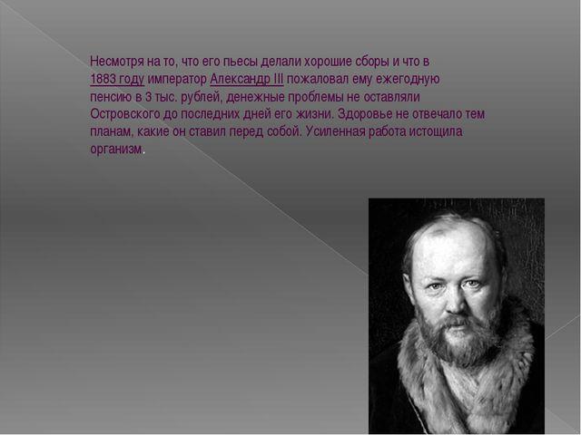 Несмотря на то, что его пьесы делали хорошие сборы и что в1883годуимперато...