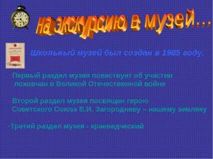 Школьный музей был создан в 1985 году. Первый раздел музея повествует об учас