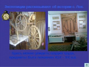 Экспозиции рассказывают об истории с. Лох. Здесь можно увидеть орудия труда,