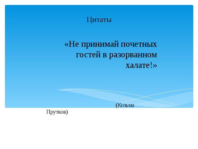 Цитаты «Не принимай почетных гостей в разорванном халате!» (Козьма Прутков)...