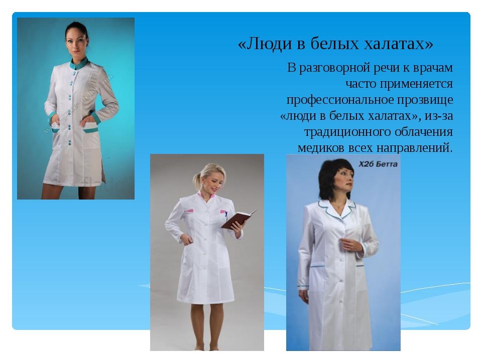 «Люди в белых халатах» В разговорной речи к врачам часто применяется професси...
