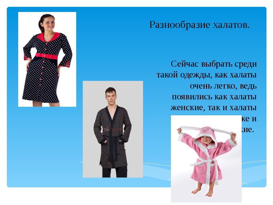 Разнообразие халатов. Сейчас выбрать среди такой одежды, как халаты очень лег...