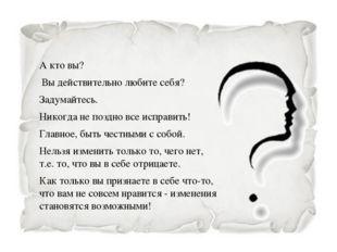 А кто вы? Вы действительно любите себя? Задумайтесь. Никогда не поздно все и
