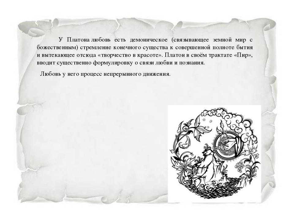 У Платоналюбовь есть демоническое (связывающее земной мир с божественным) с...
