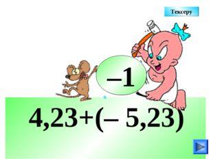 4,23+(– 5,23) –1 Тексеру