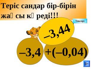 +(–0,04) –3,4 Теріс сандар бір-бірін жақсы көреді!!! –3,44 Тексеру