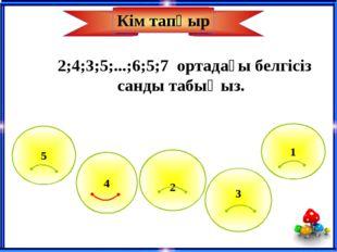 4 5 1 2 3 2;4;3;5;...;6;5;7 ортадағы белгісіз санды табыңыз. Кім тапқыр