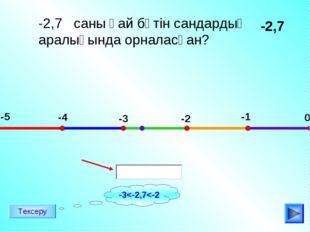 -2,7 саны қай бүтін сандардың аралығында орналасқан? -2,7 -5 -4 -3 -2 -1 0 Те