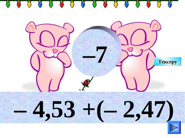 – 4,53 +(– 2,47) –7 Тексеру