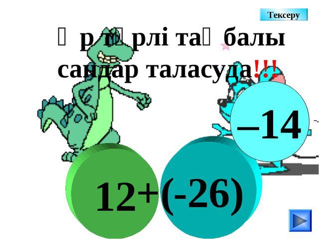 -26) 12 +( Әр түрлі таңбалы сандар таласуда!!! –14 Тексеру