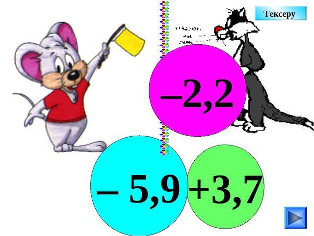 +3,7 – 5,9 –2,2 Тексеру