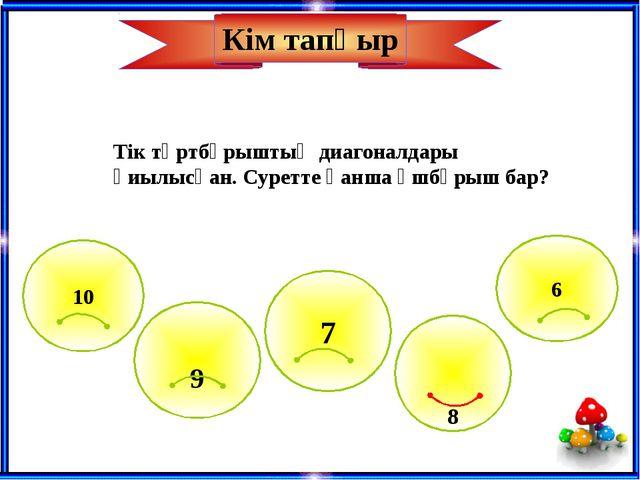 8 10 6 9 7 Кім тапқыр Тік төртбұрыштың диагоналдары қиылысқан. Суретте қанша...
