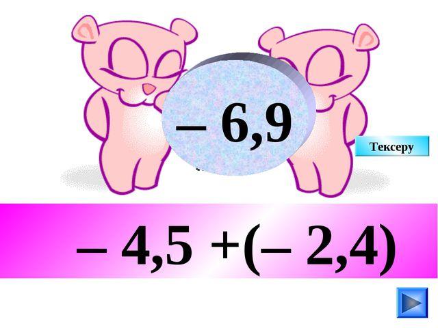 – 4,5 +(– 2,4) – 6,9 Тексеру