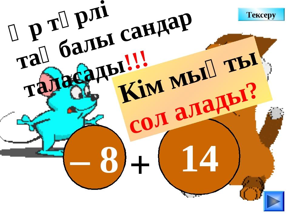 – 8 14 + Әр түрлі таңбалы сандар таласады!!! Кім мықты сол алады? Тексеру