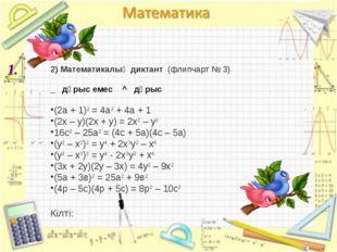 1. 2) Математикалық диктант (флипчарт № 3) _ дұрыс емес ^ дұрыс (2а + 1)2 =