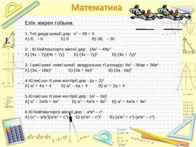 1. Елік жирен тобына 1. Теңдеуді шешіңдер: х2 – 36 = 0 А) 6; - 6 Б) 0 В) 36;...