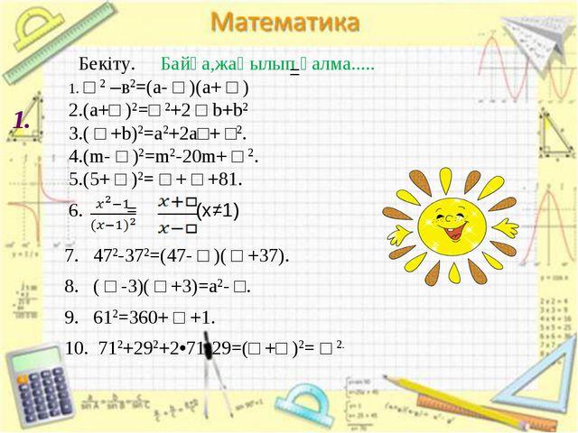 1. Бекіту. Байқа,жаңылып қалма..... 1. □ 2 –в2=(а- □ )(а+ □ ) 2.(а+□ )2=□ 2+...