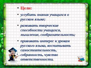 Цели: углубить знания учащихся о русском языке; развивать творческие способно