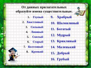 От данных прилагательных образуйте имена существительные. 9. Храбрый 10. Шало